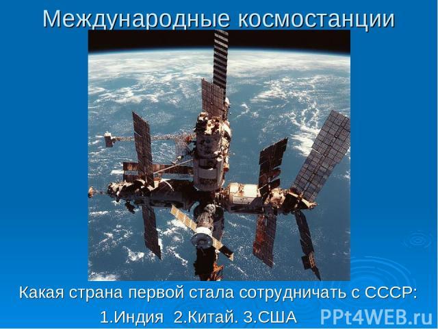 Международные космостанции Какая страна первой стала сотрудничать с СССР: 1.Индия 2.Китай. 3.США