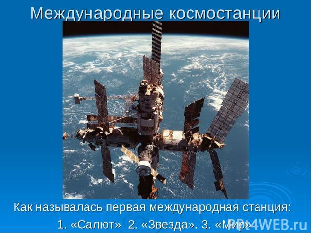 Международные космостанции Как называлась первая международная станция: 1. «Салют» 2. «Звезда». 3. «Мир»