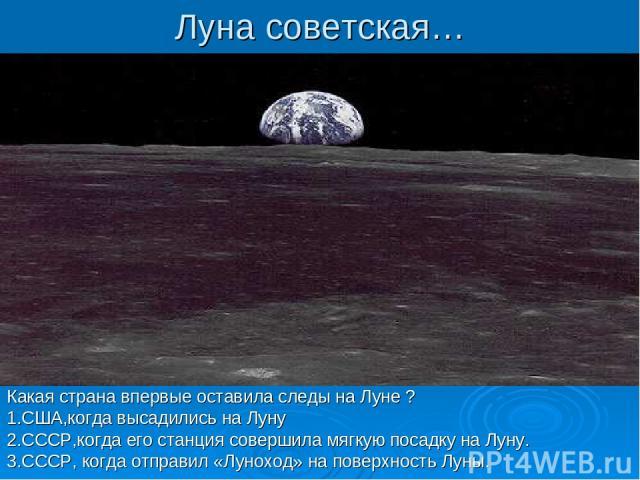 Луна советская… Какая страна впервые оставила следы на Луне ? 1.США,когда высадились на Луну 2.СССР,когда его станция совершила мягкую посадку на Луну. 3.СССР, когда отправил «Луноход» на поверхность Луны.