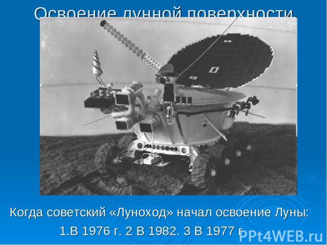 Освоение лунной поверхности Когда советский «Луноход» начал освоение Луны: 1.В 1976 г. 2 В 1982. 3 В 1977 г