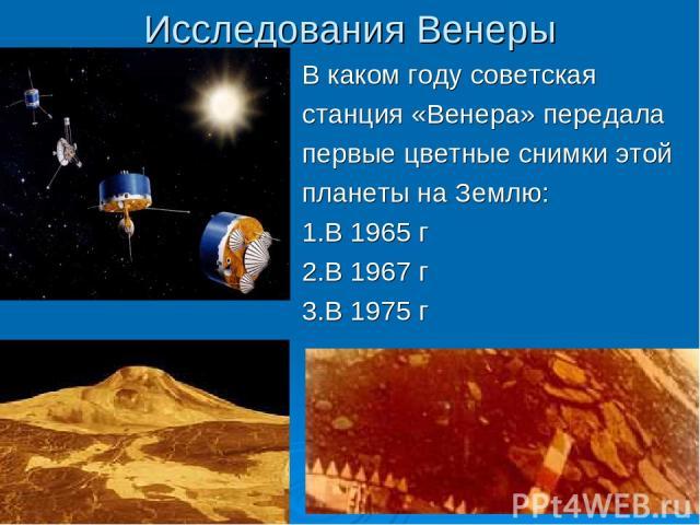 Исследования Венеры В каком году советская станция «Венера» передала первые цветные снимки этой планеты на Землю: 1.В 1965 г 2.В 1967 г 3.В 1975 г
