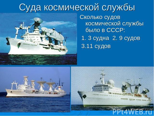 Суда космической службы Сколько судов космической службы было в СССР: 1. 3 судна 2. 9 судов 3.11 судов