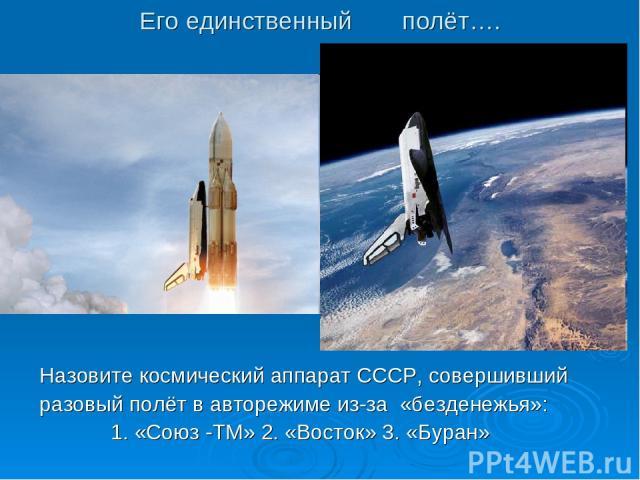 Его единственный полёт…. Назовите космический аппарат СССР, совершивший разовый полёт в авторежиме из-за «безденежья»: 1. «Союз -ТМ» 2. «Восток» 3. «Буран»
