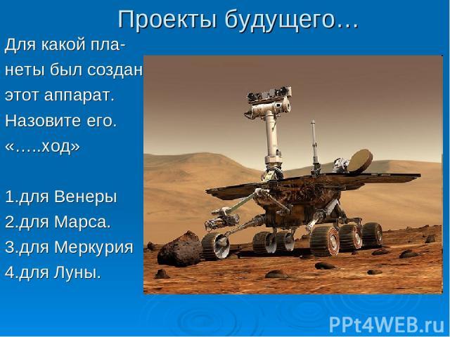 Проекты будущего… Для какой пла- неты был создан этот аппарат. Назовите его. «…..ход» 1.для Венеры 2.для Марса. 3.для Меркурия 4.для Луны.