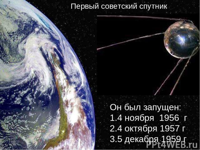Он был запущен: 1.4 ноября 1956 г 2.4 октября 1957 г 3.5 декабря 1959 г Первый советский спутник