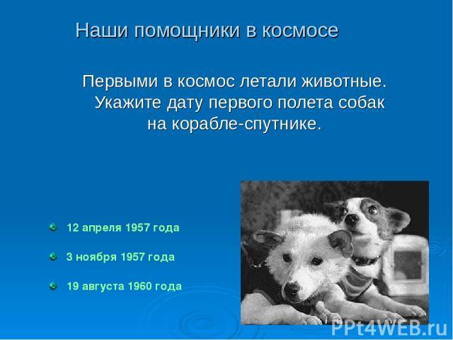 12 апреля 1957 года 3 ноября 1957 года 19 августа 1960 года Первыми в космос летали животные. Укажите дату первого полета собак на корабле-спутнике. Наши помощники в космосе