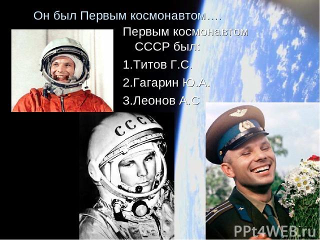 Он был Первым космонавтом…. Первым космонавтом СССР был: 1.Титов Г.С. 2.Гагарин Ю.А. 3.Леонов А.С