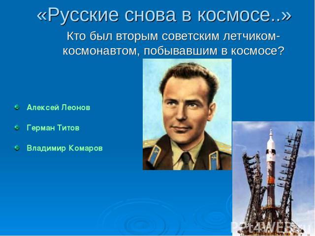 Алексей Леонов Герман Титов Владимир Комаров «Русские снова в космосе..» Кто был вторым советским летчиком-космонавтом, побывавшим в космосе?