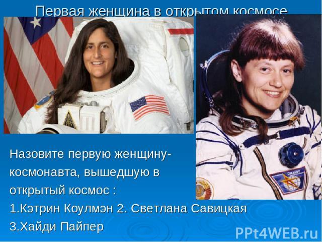 Первая женщина в открытом космосе Назовите первую женщину- космонавта, вышедшую в открытый космос : 1.Кэтрин Коулмэн 2. Светлана Савицкая 3.Хайди Пайпер