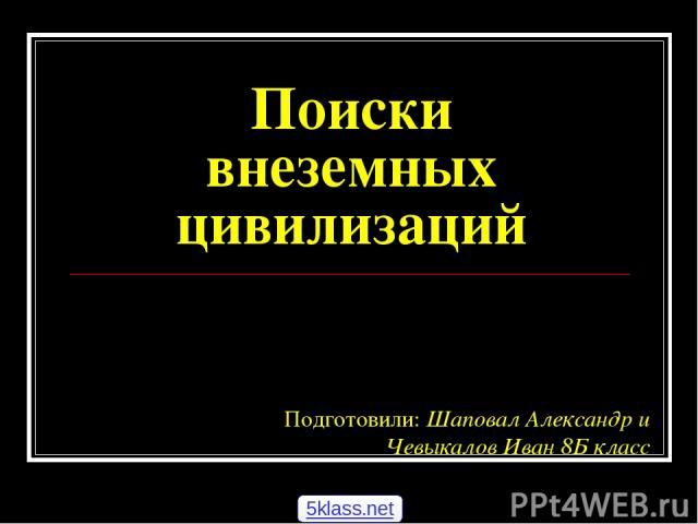 Поиски внеземных цивилизаций Подготовили: Шаповал Александр и Чевыкалов Иван 8Б класс 5klass.net