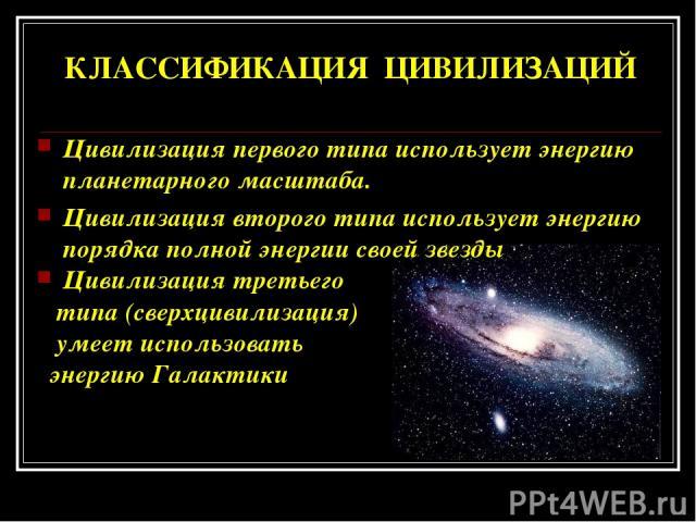 КЛАССИФИКАЦИЯ ЦИВИЛИЗАЦИЙ Цивилизация первого типа использует энергию планетарного масштаба. Цивилизация второго типа использует энергию порядка полной энергии своей звезды Цивилизация третьего типа (сверхцивилизация) умеет использовать энергию Галактики