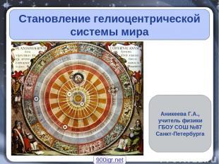 Становление гелиоцентрической системы мира Аникеева Г.А., учитель физики ГБОУ СО