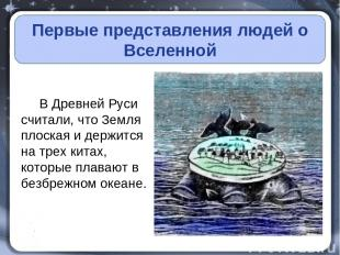 Первые представления людей о Вселенной В Древней Руси считали, что Земля плоская