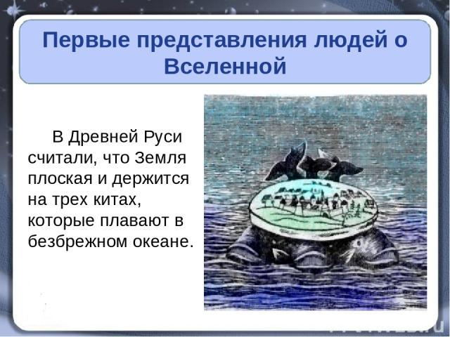 Первые представления людей о Вселенной В Древней Руси считали, что Земля плоская и держится на трех китах, которые плавают в безбрежном океане.