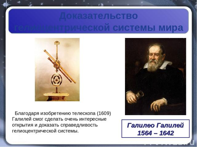 Доказательство гелиоцентрической системы мира Галилео Галилей 1564 – 1642 Благодаря изобретению телескопа (1609) Галилей смог сделать очень интересные открытия и доказать справедливость гелиоцентрической системы.