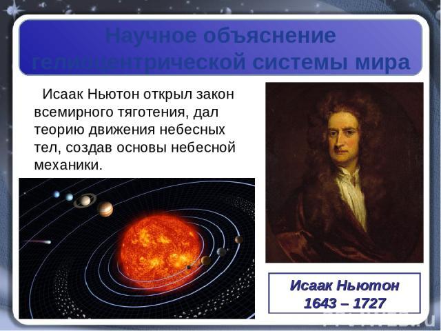 Научное объяснение гелиоцентрической системы мира ИсаакНьютон открыл закон всемирного тяготения, дал теорию движения небесных тел, создав основы небесной механики. Исаак Ньютон 1643 – 1727