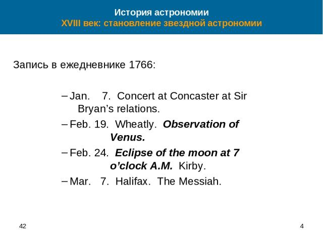 42 * Запись в ежедневнике 1766: Jan. 7. Concert at Concaster at Sir Bryan's relations. Feb. 19. Wheatly. Observation of Venus. Feb. 24. Eclipse of the moon at 7 o'clock A.M. Kirby. Mar. 7. Halifax. The Messiah. История астрономии XVIII век: становле…