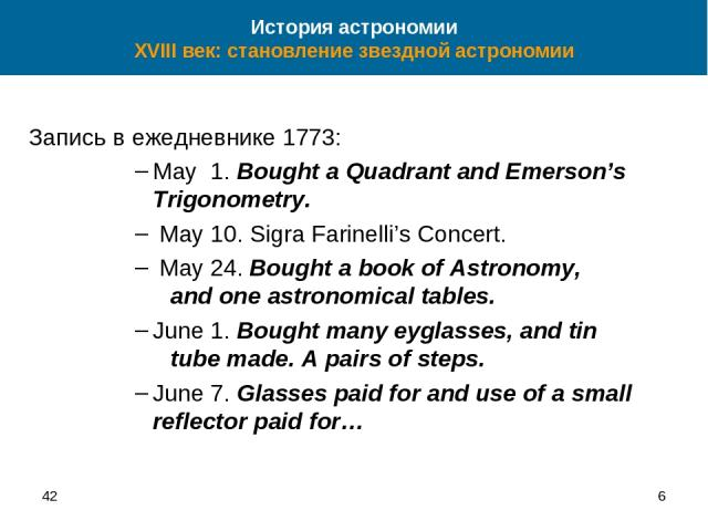 42 * Запись в ежедневнике 1773: May 1. Bought a Quadrant and Emerson's Trigonometry. May 10. Sigra Farinelli's Concert. May 24. Bought a book of Astronomy, and one astronomical tables. June 1. Bought many eyglasses, and tin tube made. A pairs of ste…