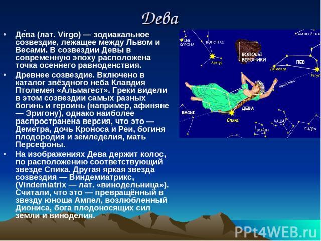 Дева Де ва (лат. Virgo) — зодиакальное созвездие, лежащее между Львом и Весами. В созвездии Девы в современную эпоху расположена точка осеннего равноденствия. Древнее созвездие. Включено в каталог звёздного неба Клавдия Птолемея «Альмагест». Греки в…