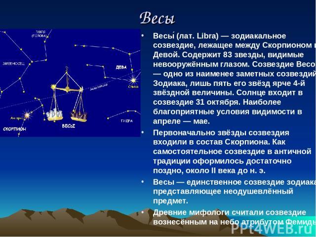 Весы Весы (лат. Libra) — зодиакальное созвездие, лежащее между Скорпионом и Девой. Содержит 83 звезды, видимые невооружённым глазом. Созвездие Весов — одно из наименее заметных созвездий Зодиака, лишь пять его звёзд ярче 4-й звёздной величины. Солнц…