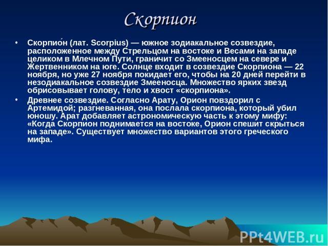 Скорпион Скорпио н (лат. Scorpius) — южное зодиакальное созвездие, расположенное между Стрельцом на востоке и Весами на западе целиком в Млечном Пути, граничит со Змееносцем на севере и Жертвенником на юге. Солнце входит в созвездие Скорпиона — 22 н…