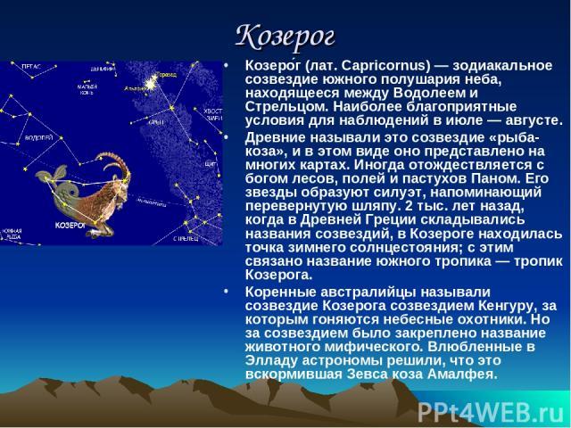 Козерог Козеро г (лат. Capricornus) — зодиакальное созвездие южного полушария неба, находящееся между Водолеем и Стрельцом. Наиболее благоприятные условия для наблюдений в июле — августе. Древние называли это созвездие «рыба-коза», и в этом виде оно…