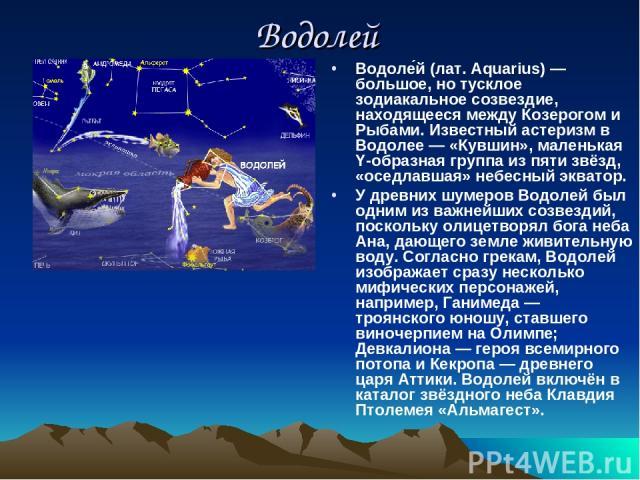 Водолей Водоле й (лат. Aquarius) — большое, но тусклое зодиакальное созвездие, находящееся между Козерогом и Рыбами. Известный астеризм в Водолее — «Кувшин», маленькая Y-образная группа из пяти звёзд, «оседлавшая» небесный экватор. У древних шумеров…