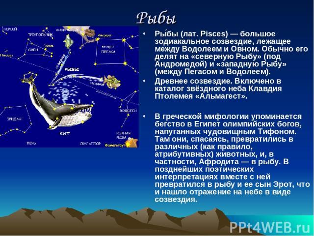 Рыбы Ры бы (лат. Pisces) — большое зодиакальное созвездие, лежащее между Водолеем и Овном. Обычно его делят на «северную Рыбу» (под Андромедой) и «западную Рыбу» (между Пегасом и Водолеем). Древнее созвездие. Включено в каталог звёздного неба Клавди…