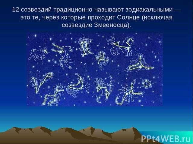 12 созвездий традиционно называют зодиакальными — это те, через которые проходит Солнце (исключая созвездие Змееносца).