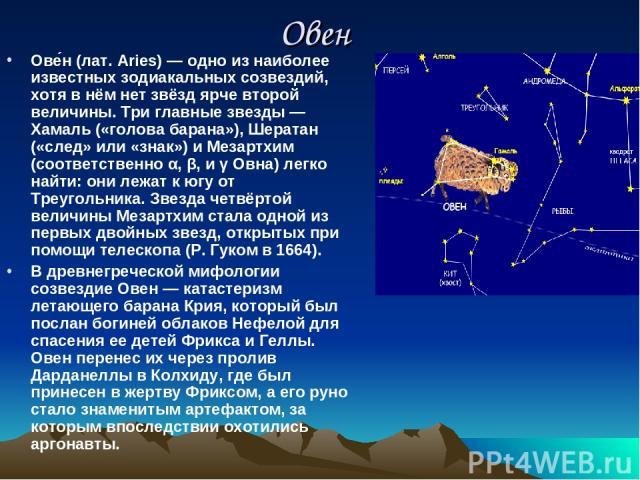 Овен Ове н (лат. Aries) — одно из наиболее известных зодиакальных созвездий, хотя в нём нет звёзд ярче второй величины. Три главные звезды — Хамаль («голова барана»), Шератан («след» или «знак») и Мезартхим (соответственно α, β, и γ Овна) легко найт…