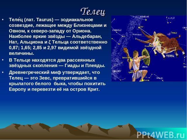 Телец Теле ц (лат. Taurus) — зодиакальное созвездие, лежащее между Близнецами и Овном, к северо-западу от Ориона. Наиболее яркие звёзды — Альдебаран, Нат, Альциона и ζ Тельца соответственно 0,87; 1,65; 2,85 и 2,97 видимой звёздной величины. В Тельце…