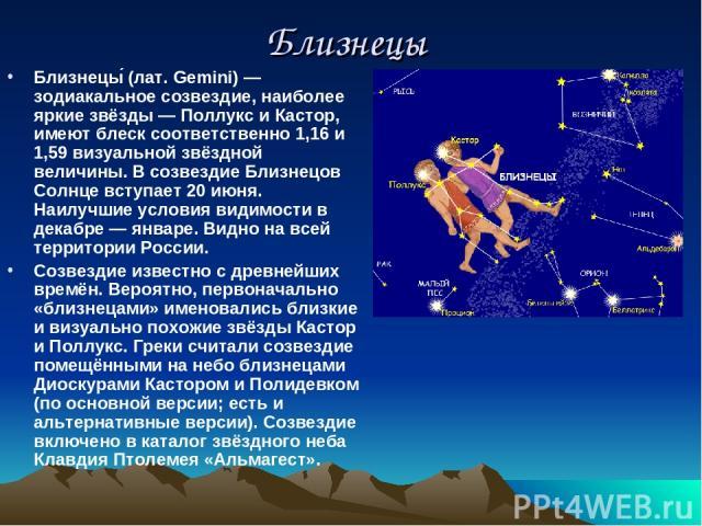 Близнецы Близнецы (лат. Gemini) — зодиакальное созвездие, наиболее яркие звёзды — Поллукс и Кастор, имеют блеск соответственно 1,16 и 1,59 визуальной звёздной величины. В созвездие Близнецов Солнце вступает 20 июня. Наилучшие условия видимости в дек…