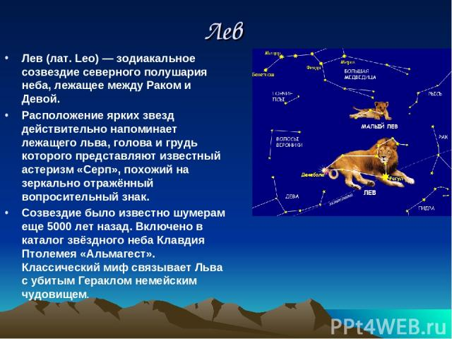Лев Лев (лат. Leo) — зодиакальное созвездие северного полушария неба, лежащее между Раком и Девой. Расположение ярких звезд действительно напоминает лежащего льва, голова и грудь которого представляют известный астеризм «Серп», похожий на зеркально …