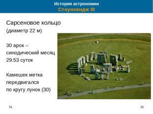 51 * Сарсеновое кольцо (диаметр 22 м) 30 арок – синодический месяц 29.53 суток К