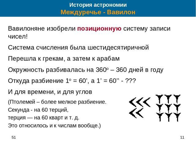 51 * Вавилоняне изобрели позиционную систему записи чисел! Система счисления была шестидесятиричной Перешла к грекам, а затем к арабам Окружность разбивалась на 360o – 360 дней в году Откуда разбиение 1o = 60', а 1' = 60'' - ??? И для времени, и для…