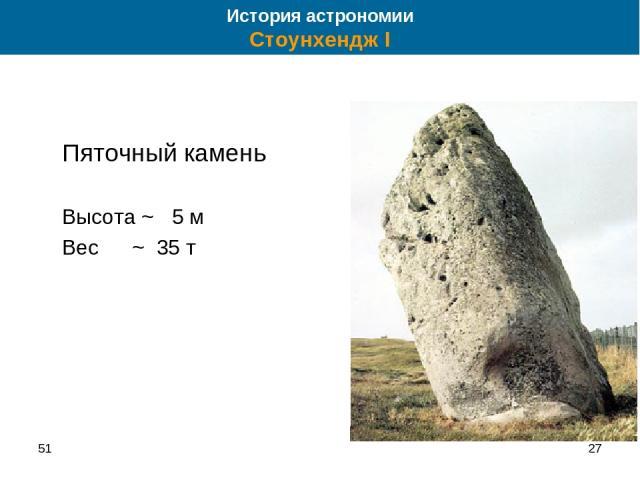 51 * Пяточный камень Высота ~ 5 м Вес ~ 35 т История астрономии Стоунхендж I