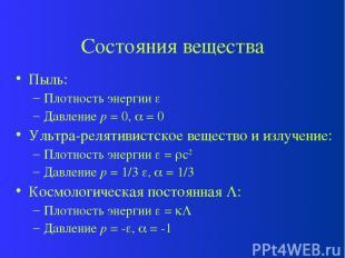Состояния вещества Пыль: Плотность энергии Давление p = 0, = 0 Ультра-релятивист
