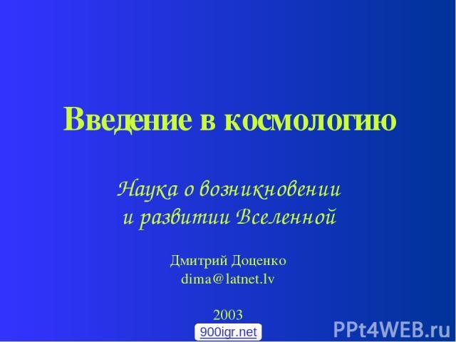 Введение в космологию Наука о возникновении и развитии Вселенной Дмитрий Доценко dima@latnet.lv 2003 900igr.net