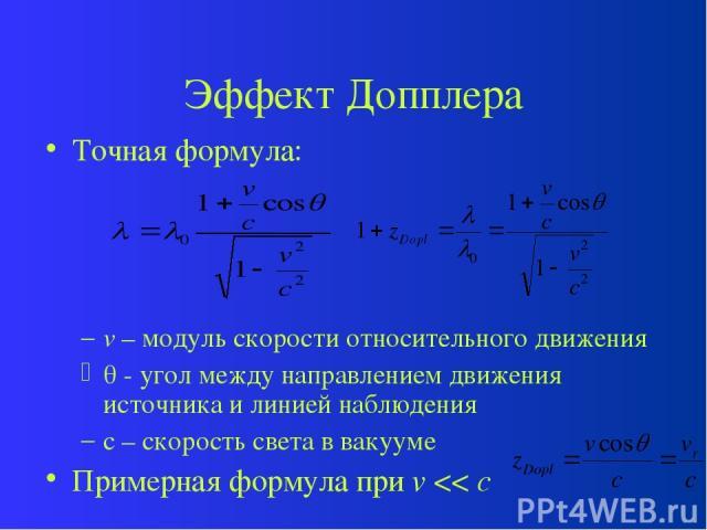 Эффект Допплера Точная формула: v – модуль скорости относительного движения - угол между направлением движения источника и линией наблюдения c – скорость света в вакууме Примерная формула при v