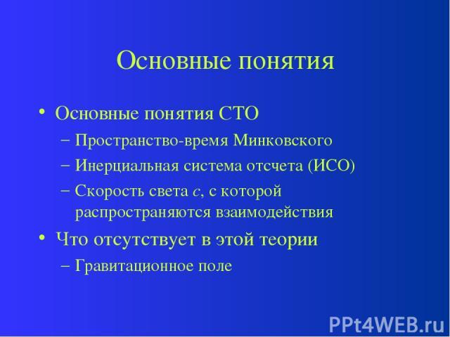 Основные понятия Основные понятия СТО Пространство-время Минковского Инерциальная система отсчета (ИСО) Скорость света c, с которой распространяются взаимодействия Что отсутствует в этой теории Гравитационное поле