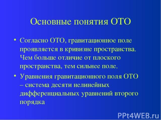 Основные понятия ОТО Согласно ОТО, гравитационное поле проявляется в кривизне пространства. Чем больше отличие от плоского пространства, тем сильнее поле. Уравнения гравитационного поля ОТО – система десяти нелинейных дифференциальных уравнений втор…