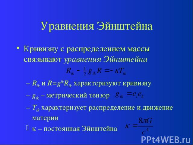 Уравнения Эйнштейна Кривизну с распределением массы связывают уравнения Эйнштейна Rik и R=gikRik характеризуют кривизну gik – метрический тензор Tik характеризует распределение и движение материи – постоянная Эйнштейна
