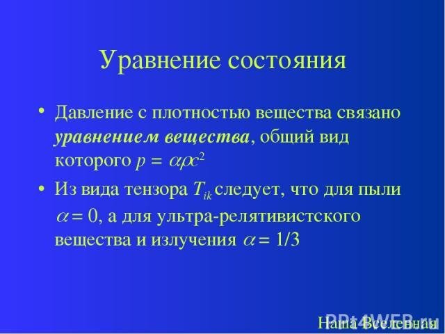 Уравнение состояния Давление с плотностью вещества связано уравнением вещества, общий вид которого p = c2 Из вида тензора Tik следует, что для пыли = 0, а для ультра-релятивистского вещества и излучения = 1/3 Наша Вселенная
