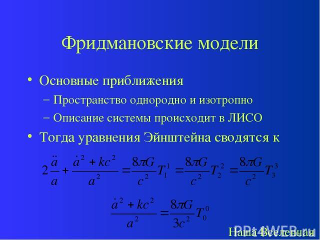 Фридмановские модели Основные приближения Пространство однородно и изотропно Описание системы происходит в ЛИСО Тогда уравнения Эйнштейна сводятся к Наша Вселенная