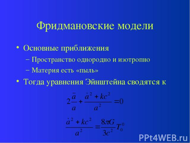 Фридмановские модели Основные приближения Пространство однородно и изотропно Материя есть «пыль» Тогда уравнения Эйнштейна сводятся к