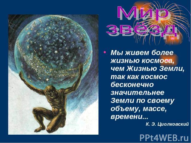 Мы живем более жизнью космоса, чем Жизнью Земли, так как космос бесконечно значительнее Земли по своему объему, массе, времени... К. Э. Циолковский