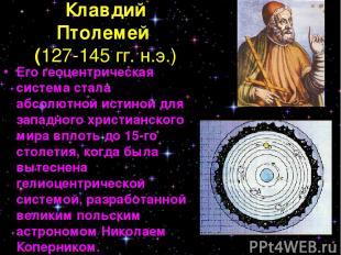 Клавдий Птолемей (127-145 гг. н.э.) Его геоцентрическая система стала абсолютной