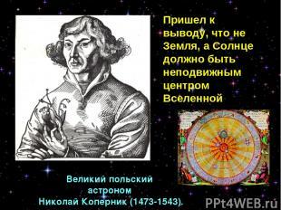 Великий польский астроном Николай Коперник (1473-1543). Пришел к выводу, что не