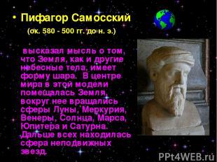 Пифагор Самосский (ок. 580 - 500 гг. до н. э.) высказал мысль о том, что Земля,