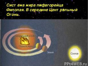 Система мира пифагорейца Филолая. В середине Центральный Огонь.